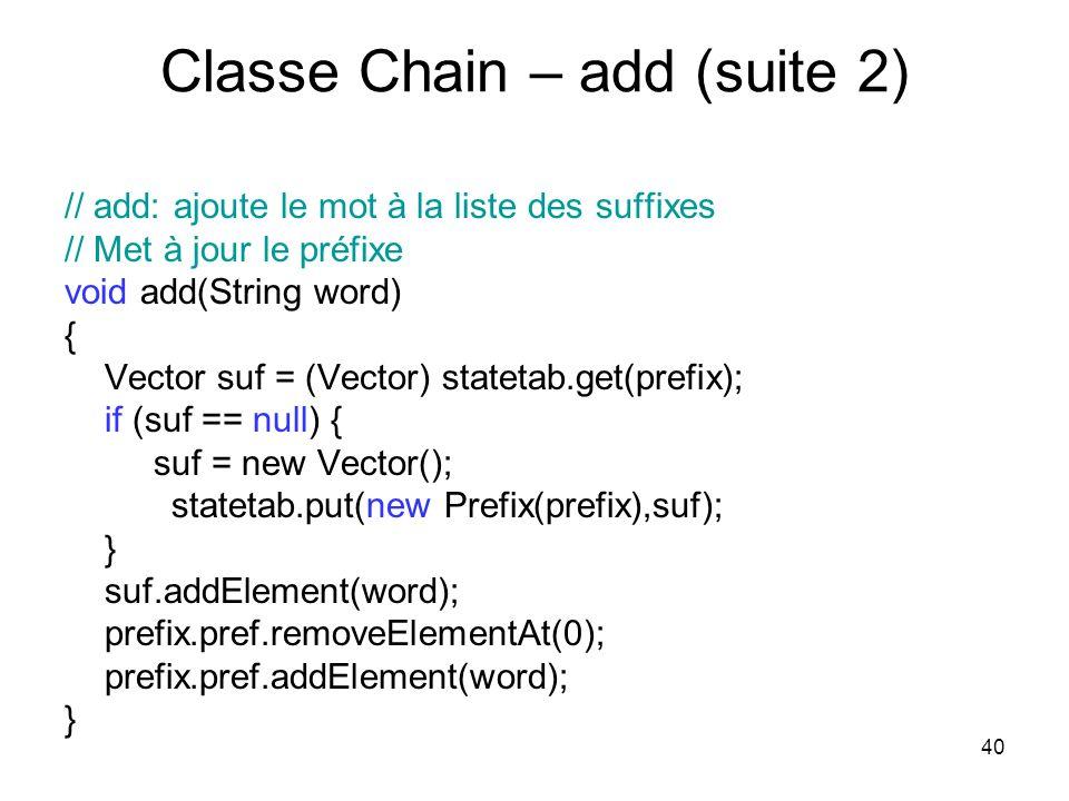 40 Classe Chain – add (suite 2) // add: ajoute le mot à la liste des suffixes // Met à jour le préfixe void add(String word) { Vector suf = (Vector) s