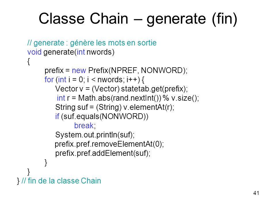 41 Classe Chain – generate (fin) // generate : génère les mots en sortie void generate(int nwords) { prefix = new Prefix(NPREF, NONWORD); for (int i =