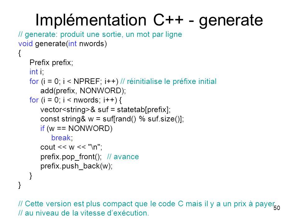 50 Implémentation C++ - generate // generate: produit une sortie, un mot par ligne void generate(int nwords) { Prefix prefix; int i; for (i = 0; i < N
