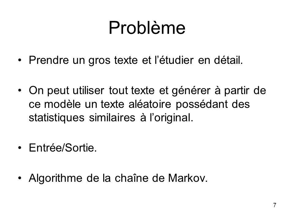 7 Problème Prendre un gros texte et létudier en détail. On peut utiliser tout texte et générer à partir de ce modèle un texte aléatoire possédant des