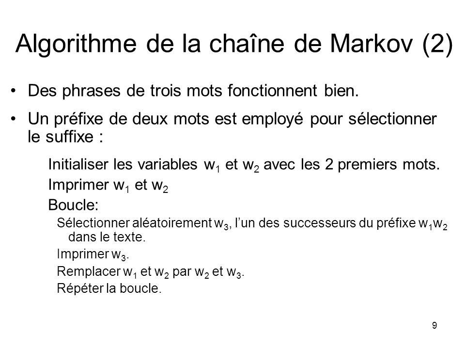 9 Algorithme de la chaîne de Markov (2) Des phrases de trois mots fonctionnent bien. Un préfixe de deux mots est employé pour sélectionner le suffixe