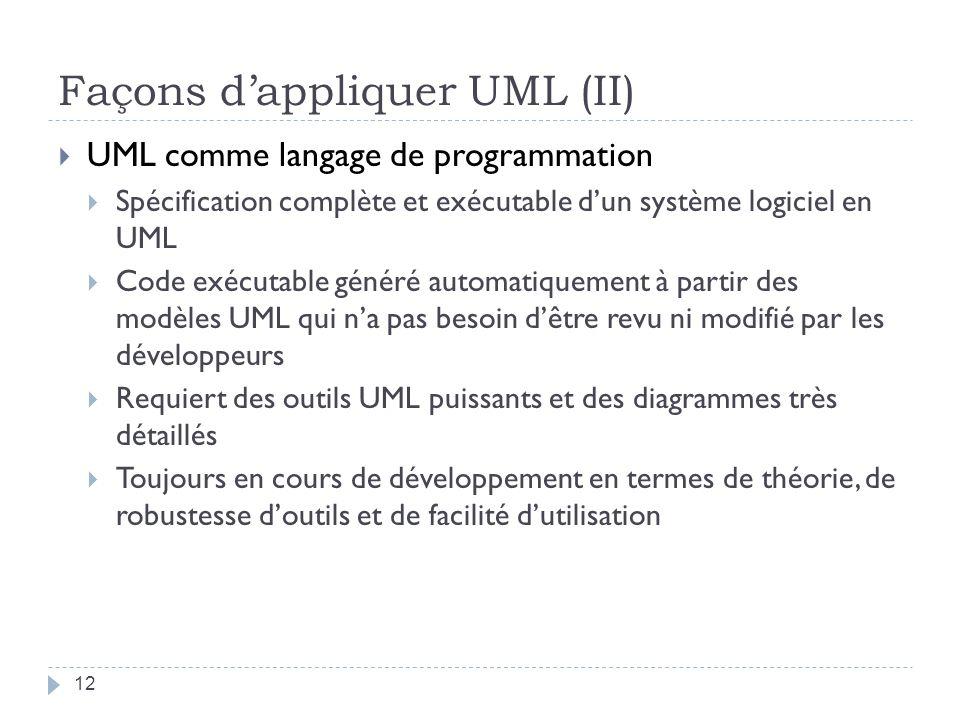 Façons dappliquer UML (II) UML comme langage de programmation Spécification complète et exécutable dun système logiciel en UML Code exécutable généré automatiquement à partir des modèles UML qui na pas besoin dêtre revu ni modifié par les développeurs Requiert des outils UML puissants et des diagrammes très détaillés Toujours en cours de développement en termes de théorie, de robustesse doutils et de facilité dutilisation 12