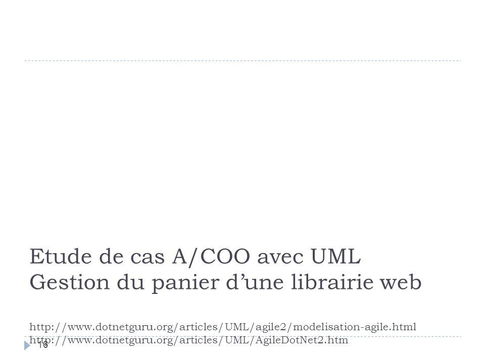 Etude de cas A/COO avec UML Gestion du panier dune librairie web http://www.dotnetguru.org/articles/UML/agile2/modelisation-agile.html http://www.dotnetguru.org/articles/UML/AgileDotNet2.htm 16