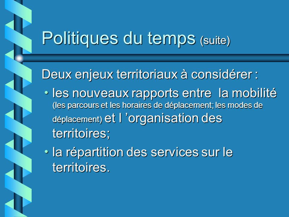 Politiques du temps (suite) Deux enjeux territoriaux à considérer : les nouveaux rapports entre la mobilité (les parcours et les horaires de déplacement; les modes de déplacement) et l organisation des territoires; les nouveaux rapports entre la mobilité (les parcours et les horaires de déplacement; les modes de déplacement) et l organisation des territoires; la répartition des services sur le territoires.