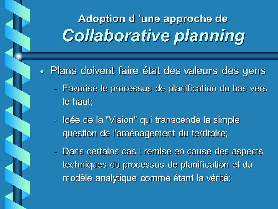 Adoption d une approche de Collaborative planning Plans doivent faire état des valeurs des gens Plans doivent faire état des valeurs des gens -Favorise le processus de planification du bas vers le haut; -Idée de la Vision qui transcende la simple question de l aménagement du territoire; -Dans certains cas : remise en cause des aspects techniques du processus de planification et du modèle analytique comme étant la vérité;