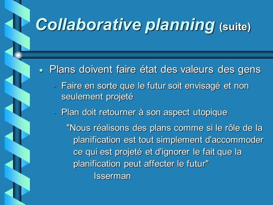 Collaborative planning (suite) Plans doivent faire état des valeurs des gens Plans doivent faire état des valeurs des gens -Faire en sorte que le futur soit envisagé et non seulement projeté -Plan doit retourner à son aspect utopique Nous réalisons des plans comme si le rôle de la planification est tout simplement d accommoder ce qui est projeté et d ignorer le fait que la planification peut affecter le futur Isserman