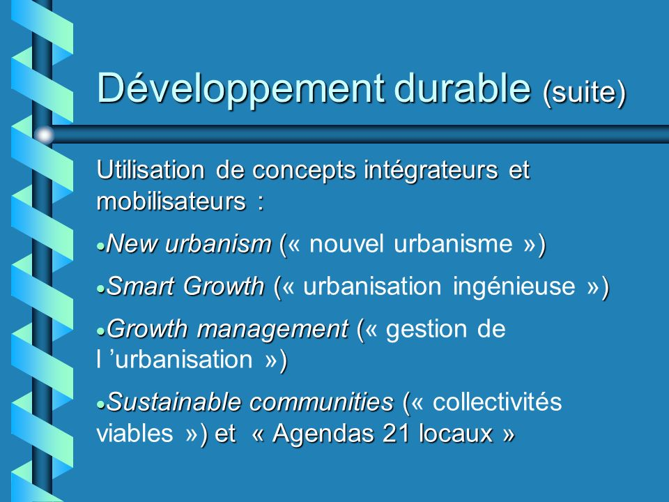 Développement durable (suite) Utilisation de concepts intégrateurs et mobilisateurs : New urbanism ( ) New urbanism (« nouvel urbanisme ») Smart Growth ( ) Smart Growth (« urbanisation ingénieuse ») Growth management ( ) Growth management (« gestion de l urbanisation ») Sustainable communities ( ) et « Agendas 21 locaux » Sustainable communities (« collectivités viables ») et « Agendas 21 locaux »