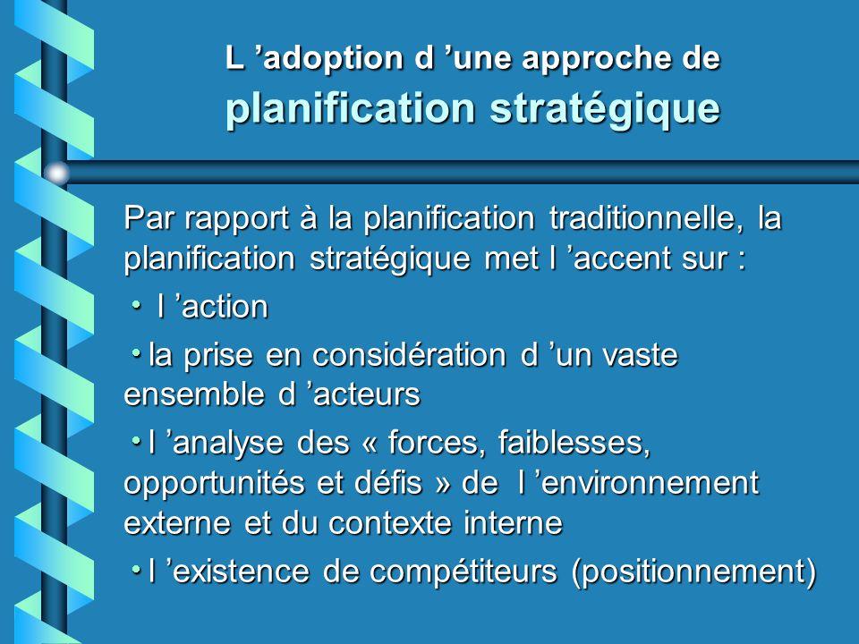 Planification stratégique (suite) Éléments particuliers : une mise en contexte qui met l accent sur les processus de changement et sur le positionnement (indicateurs); une mise en contexte qui met l accent sur les processus de changement et sur le positionnement (indicateurs); la définition d une vision prospective visant l adhésion de tous les acteurs; la définition d une vision prospective visant l adhésion de tous les acteurs; l intégration de la stratégie de développement territorial à d autres stratégies; l intégration de la stratégie de développement territorial à d autres stratégies;