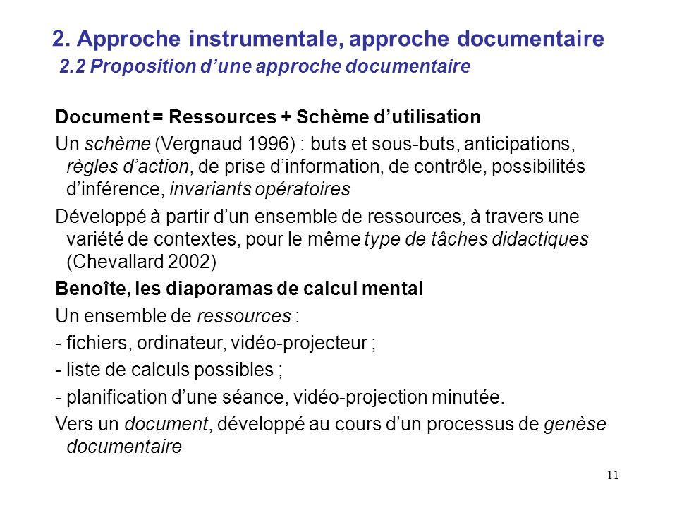 11 Document = Ressources + Schème dutilisation Un schème (Vergnaud 1996) : buts et sous-buts, anticipations, règles daction, de prise dinformation, de contrôle, possibilités dinférence, invariants opératoires Développé à partir dun ensemble de ressources, à travers une variété de contextes, pour le même type de tâches didactiques (Chevallard 2002) Benoîte, les diaporamas de calcul mental Un ensemble de ressources : - fichiers, ordinateur, vidéo-projecteur ; - liste de calculs possibles ; -planification dune séance, vidéo-projection minutée.