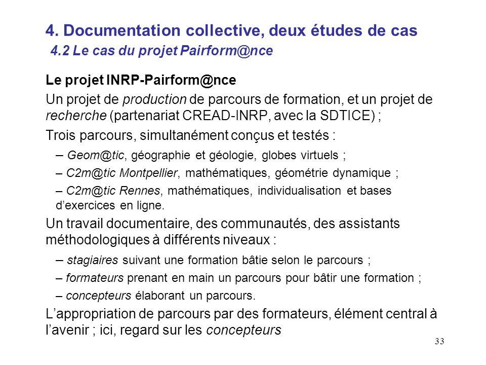 33 Le projet INRP-Pairform@nce Un projet de production de parcours de formation, et un projet de recherche (partenariat CREAD-INRP, avec la SDTICE) ; Trois parcours, simultanément conçus et testés : – Geom@tic, géographie et géologie, globes virtuels ; – C2m@tic Montpellier, mathématiques, géométrie dynamique ; – C2m@tic Rennes, mathématiques, individualisation et bases dexercices en ligne.