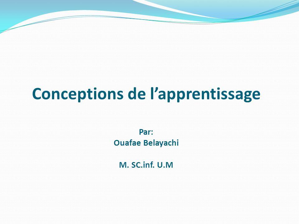 Conceptions de lapprentissage Par: Ouafae Belayachi M. SC.inf. U.M