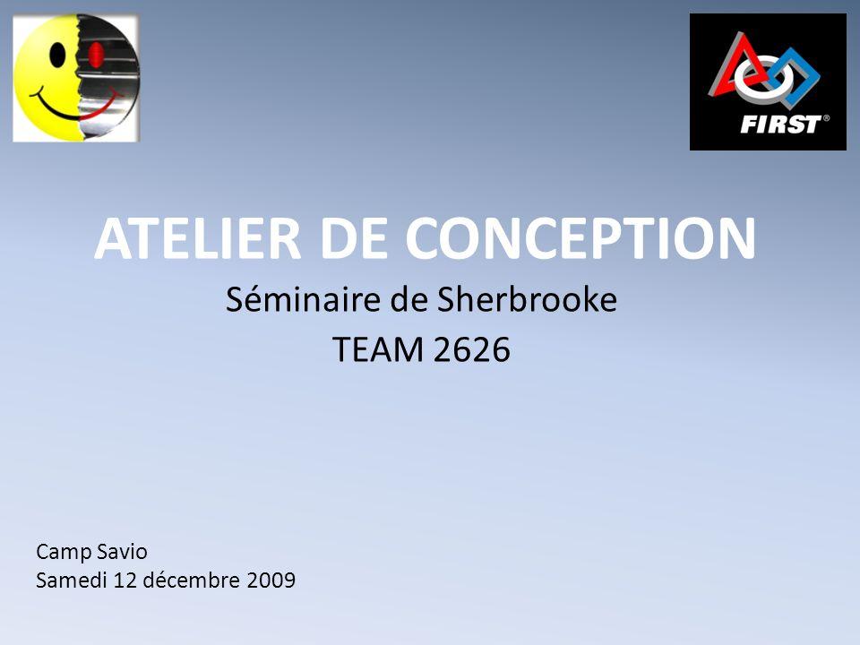 ATELIER DE CONCEPTION Séminaire de Sherbrooke TEAM 2626 Camp Savio Samedi 12 décembre 2009
