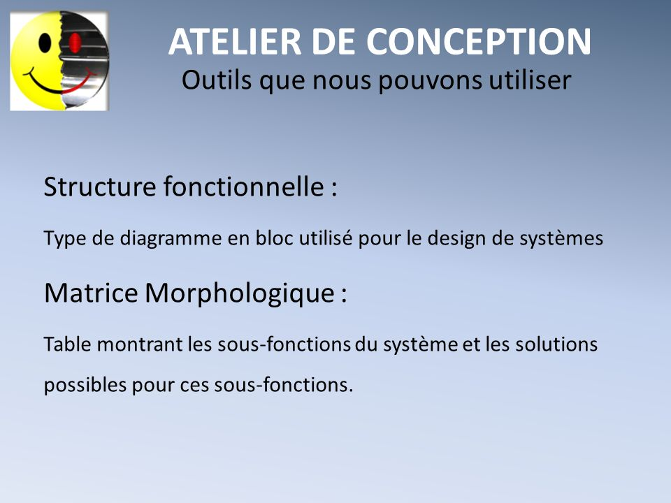 ATELIER DE CONCEPTION Outils que nous pouvons utiliser Structure fonctionnelle : Type de diagramme en bloc utilisé pour le design de systèmes Matrice Morphologique : Table montrant les sous-fonctions du système et les solutions possibles pour ces sous-fonctions.