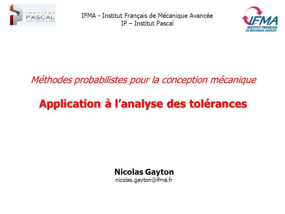 Méthodes probabilistes pour la conception mécanique Application à lanalyse des tolérances Nicolas Gayton nicolas.gayton@ifma.fr IFMA - Institut França