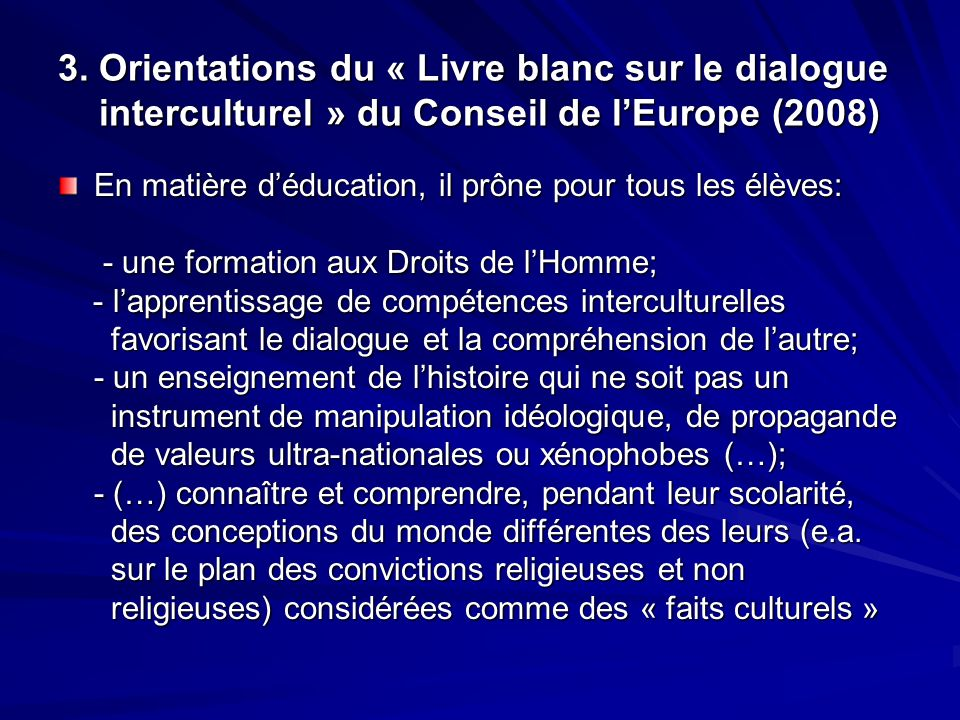 3. Orientations du « Livre blanc sur le dialogue interculturel » du Conseil de lEurope (2008) En matière déducation, il prône pour tous les élèves: -