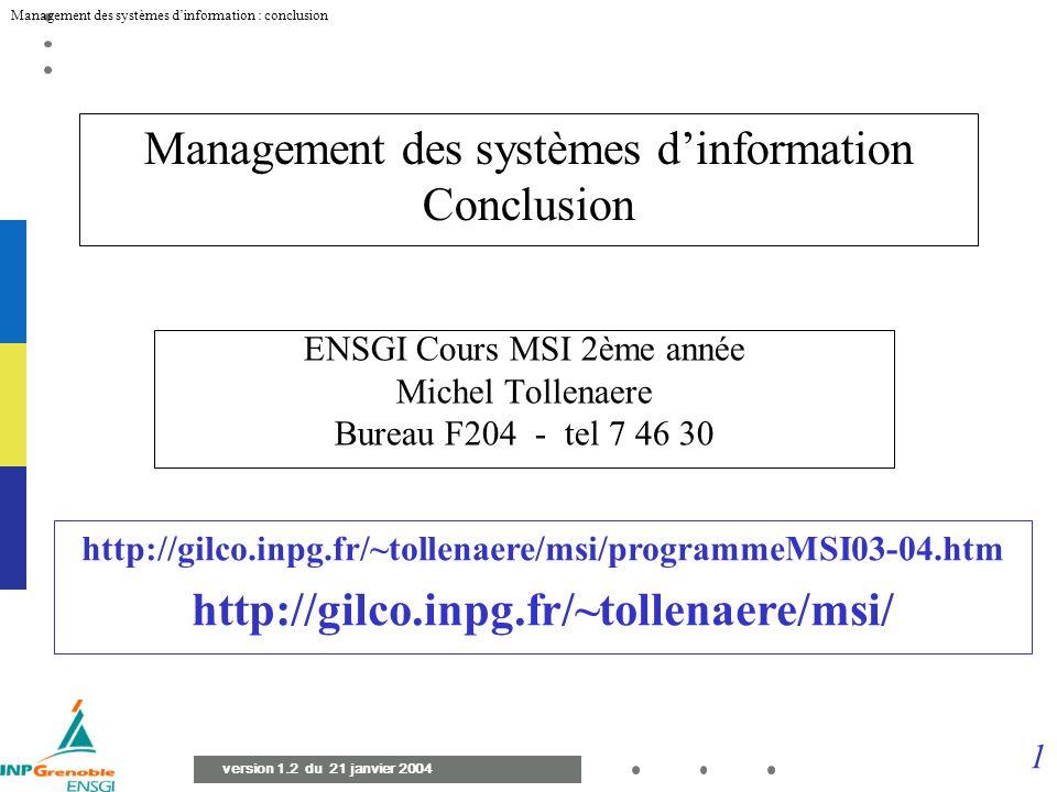 1 Management des systèmes dinformation : conclusion version 1.2 du 21 janvier 2004 Management des systèmes dinformation Conclusion ENSGI Cours MSI 2ème année Michel Tollenaere Bureau F204 - tel 7 46 30 http://gilco.inpg.fr/~tollenaere/msi/programmeMSI03-04.htm http://gilco.inpg.fr/~tollenaere/msi/