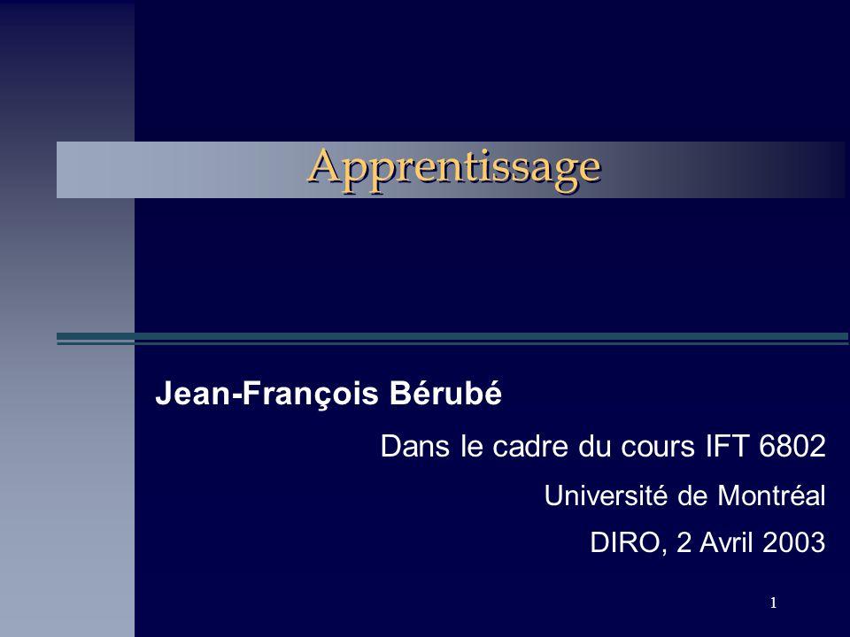 1 Apprentissage Jean-François Bérubé Dans le cadre du cours IFT 6802 Université de Montréal DIRO, 2 Avril 2003