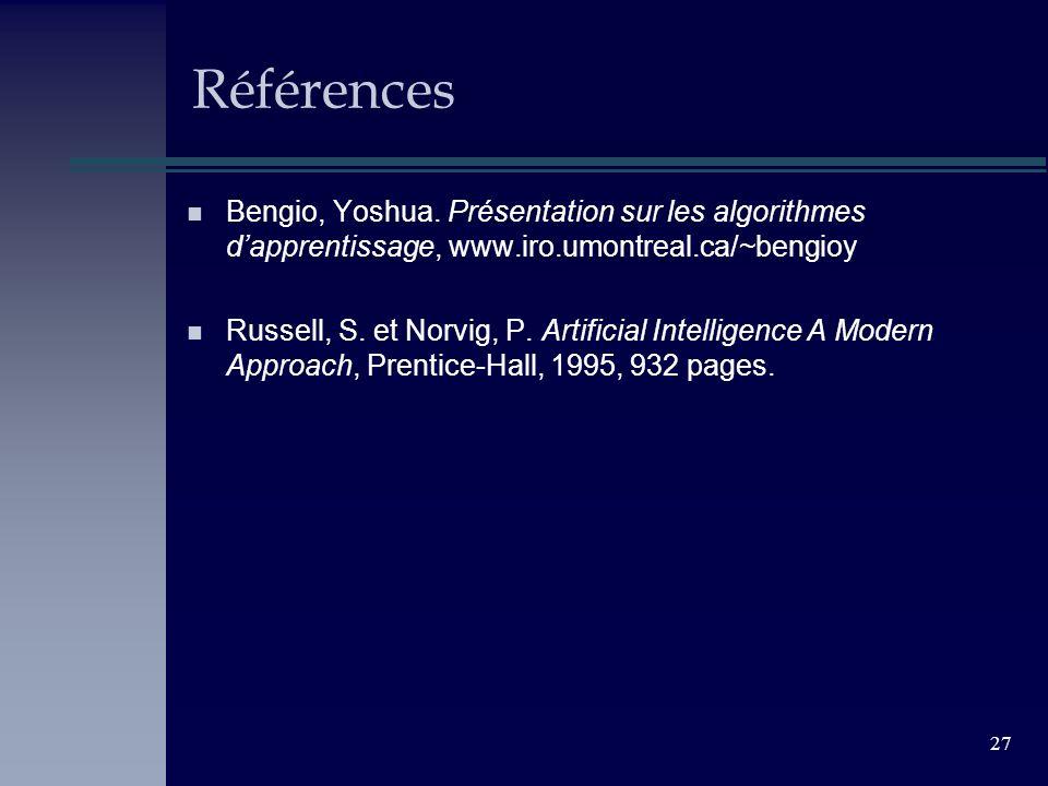 27 Références n Bengio, Yoshua. Présentation sur les algorithmes dapprentissage, www.iro.umontreal.ca/~bengioy n Russell, S. et Norvig, P. Artificial