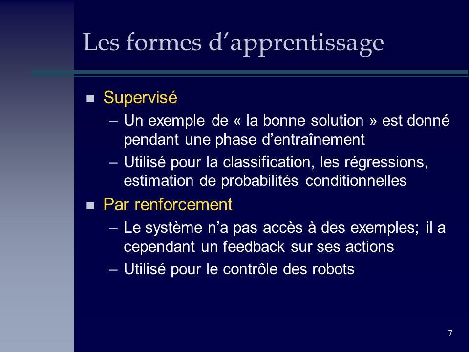 7 Les formes dapprentissage n Supervisé –Un exemple de « la bonne solution » est donné pendant une phase dentraînement –Utilisé pour la classification