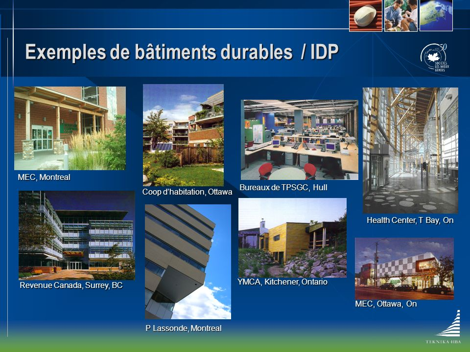 Exemples de bâtiments durables / IDP YMCA, Kitchener, Ontario Coop dhabitation, Ottawa Bureaux de TPSGC, Hull Revenue Canada, Surrey, BC MEC, Ottawa, On Health Center, T Bay, On MEC, Montreal P Lassonde, Montreal