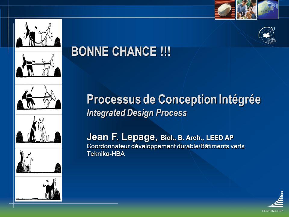 BONNE CHANCE !!! Processus de Conception Intégrée Integrated Design Process Jean F. Lepage, Biol., B. Arch., LEED AP Coordonnateur développement durab