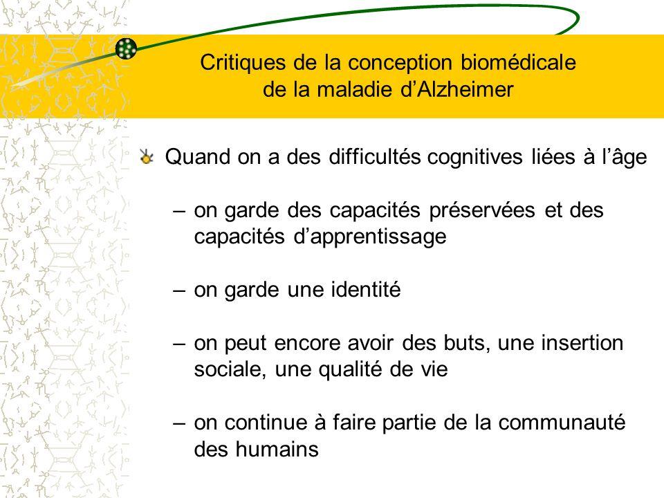 Critiques de la conception biomédicale de la maladie dAlzheimer Quand on a des difficultés cognitives liées à lâge –on garde des capacités préservées