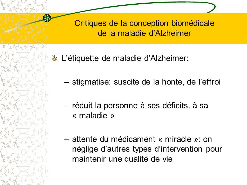 Critiques de la conception biomédicale de la maladie dAlzheimer Létiquette de maladie dAlzheimer: –stigmatise: suscite de la honte, de leffroi –réduit