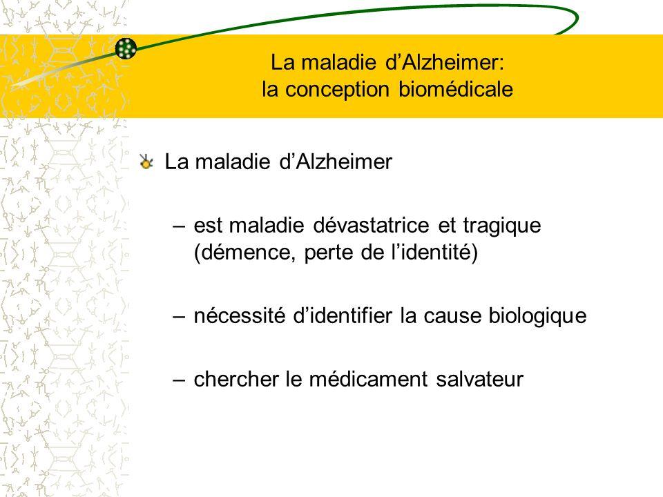 La maladie dAlzheimer: la conception biomédicale La maladie dAlzheimer –est maladie dévastatrice et tragique (démence, perte de lidentité) –nécessité