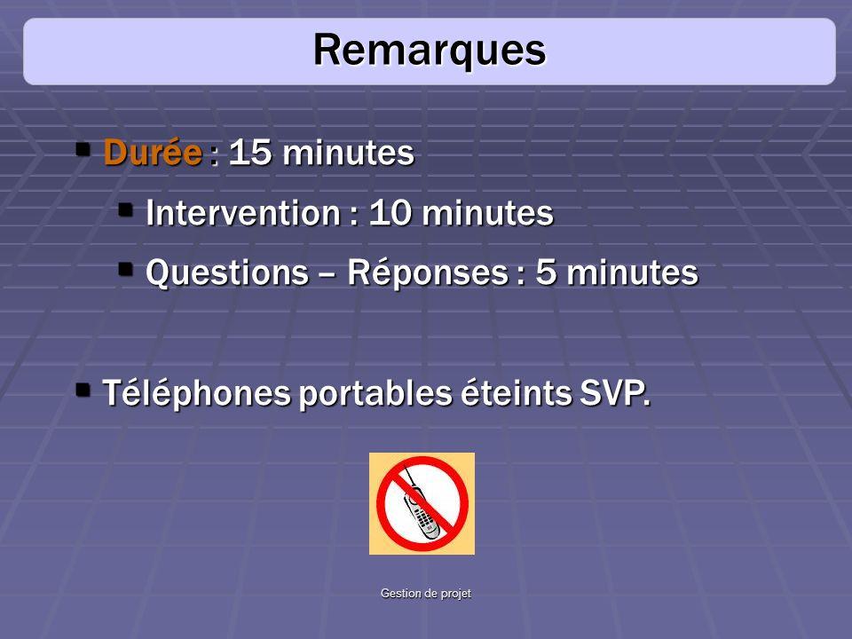 Gestion de projet Remarques Durée: 15 minutes Durée : 15 minutes Intervention : 10 minutes Intervention : 10 minutes Questions – Réponses : 5 minutes