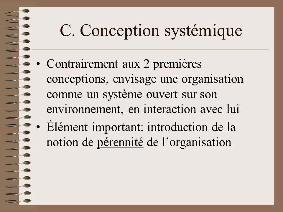 C. Conception systémique Contrairement aux 2 premières conceptions, envisage une organisation comme un système ouvert sur son environnement, en intera