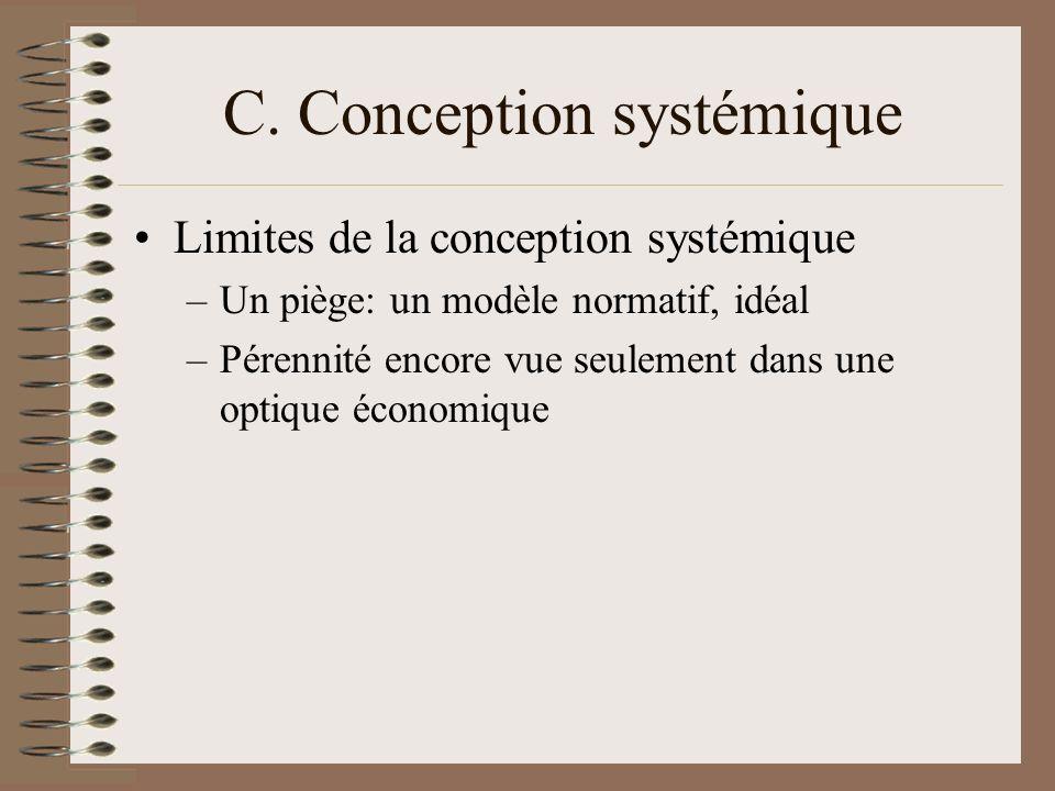 C. Conception systémique Limites de la conception systémique –Un piège: un modèle normatif, idéal –Pérennité encore vue seulement dans une optique éco
