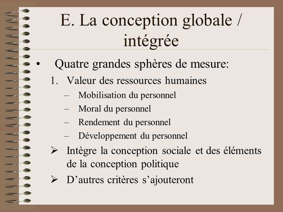 E. La conception globale / intégrée Quatre grandes sphères de mesure: 1.Valeur des ressources humaines –Mobilisation du personnel –Moral du personnel