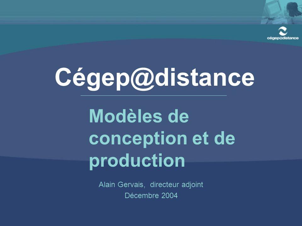 Cégep@distance Alain Gervais, directeur adjoint Décembre 2004 Modèles de conception et de production