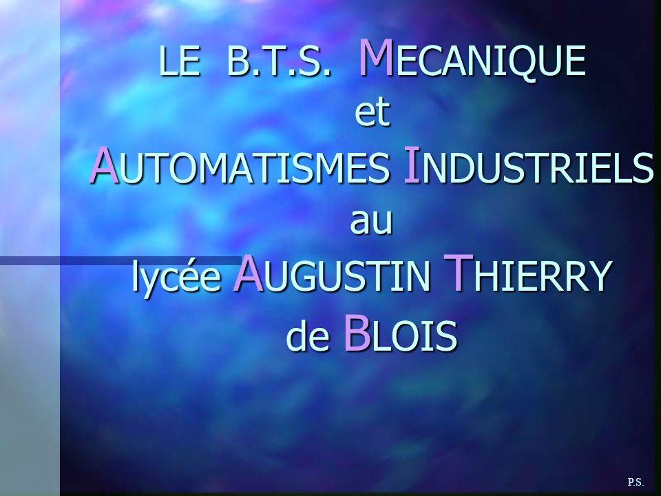 LE B.T.S. M ECANIQUE et A UTOMATISMES I NDUSTRIELS au lycée A UGUSTIN T HIERRY de B LOIS P.S.