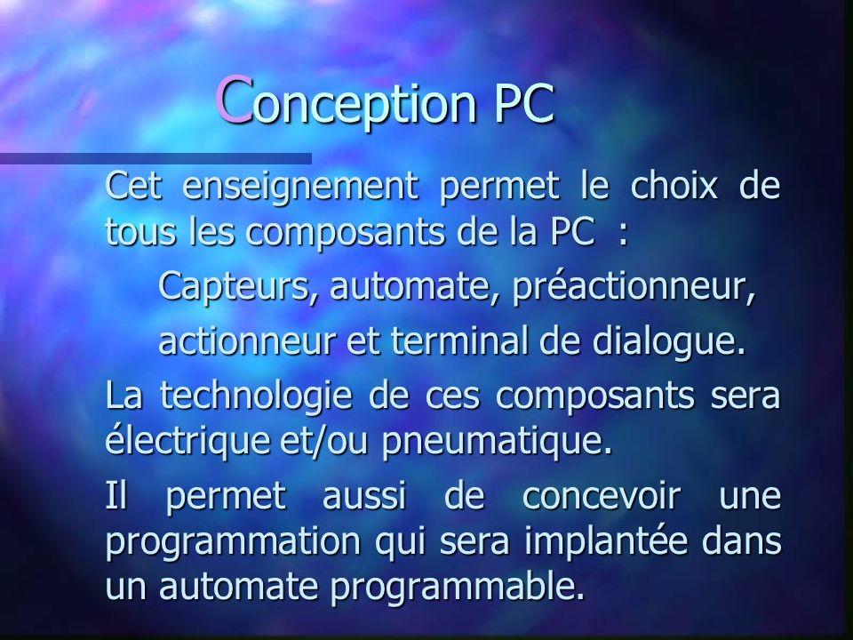 C onception PC Cet enseignement permet le choix de tous les composants de la PC : Capteurs, automate, préactionneur, actionneur et terminal de dialogue.