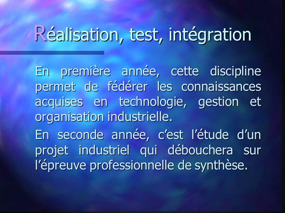 R éalisation, test, intégration En première année, cette discipline permet de fédérer les connaissances acquises en technologie, gestion et organisation industrielle.