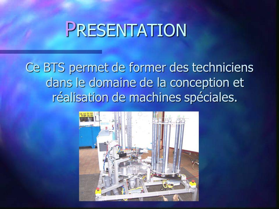P RESENTATION Ce BTS permet de former des techniciens dans le domaine de la conception et réalisation de machines spéciales.