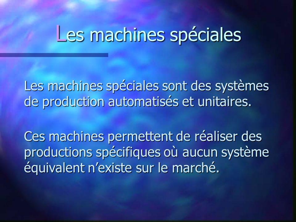 L es machines spéciales Les machines spéciales sont des systèmes de production automatisés et unitaires.