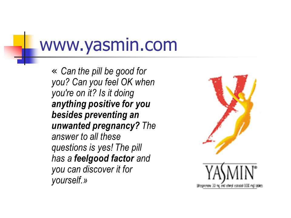www.yasmin.com « Can the pill be good for you.Can you feel OK when you re on it.