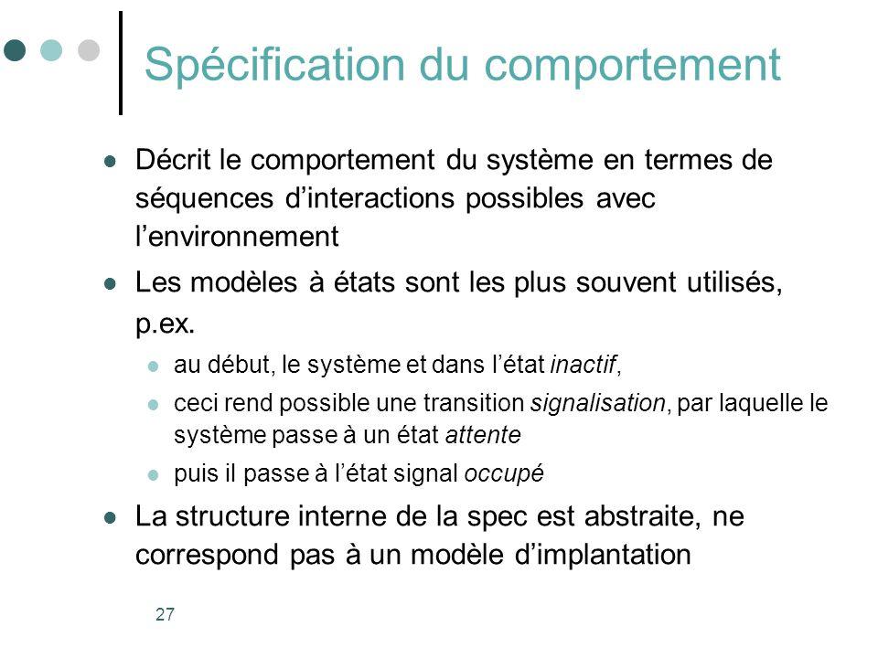 27 Spécification du comportement Décrit le comportement du système en termes de séquences dinteractions possibles avec lenvironnement Les modèles à états sont les plus souvent utilisés, p.ex.