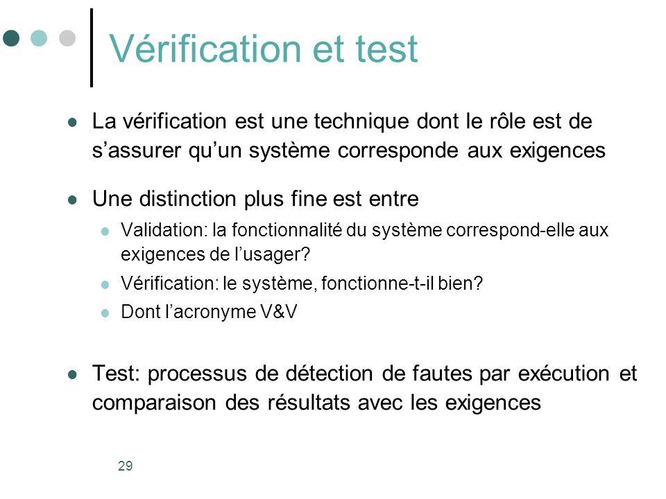 29 Vérification et test La vérification est une technique dont le rôle est de sassurer quun système corresponde aux exigences Une distinction plus fine est entre Validation: la fonctionnalité du système correspond-elle aux exigences de lusager.