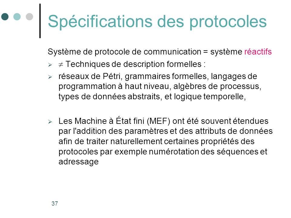 37 Spécifications des protocoles Système de protocole de communication = système réactifs Techniques de description formelles : réseaux de Pétri, grammaires formelles, langages de programmation à haut niveau, algèbres de processus, types de données abstraits, et logique temporelle, Les Machine à État fini (MEF) ont été souvent étendues par l addition des paramètres et des attributs de données afin de traiter naturellement certaines propriétés des protocoles par exemple numérotation des séquences et adressage