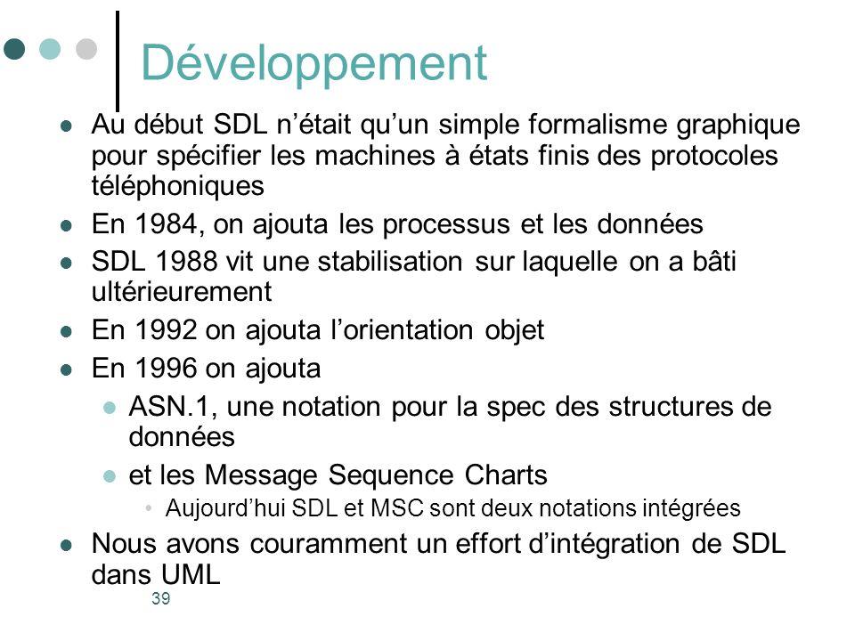 39 Développement Au début SDL nétait quun simple formalisme graphique pour spécifier les machines à états finis des protocoles téléphoniques En 1984, on ajouta les processus et les données SDL 1988 vit une stabilisation sur laquelle on a bâti ultérieurement En 1992 on ajouta lorientation objet En 1996 on ajouta ASN.1, une notation pour la spec des structures de données et les Message Sequence Charts Aujourdhui SDL et MSC sont deux notations intégrées Nous avons couramment un effort dintégration de SDL dans UML