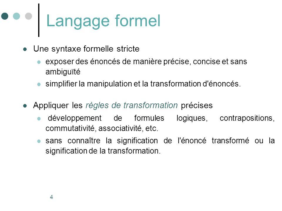 4 Langage formel Une syntaxe formelle stricte exposer des énoncés de manière précise, concise et sans ambiguïté simplifier la manipulation et la transformation d énoncés.