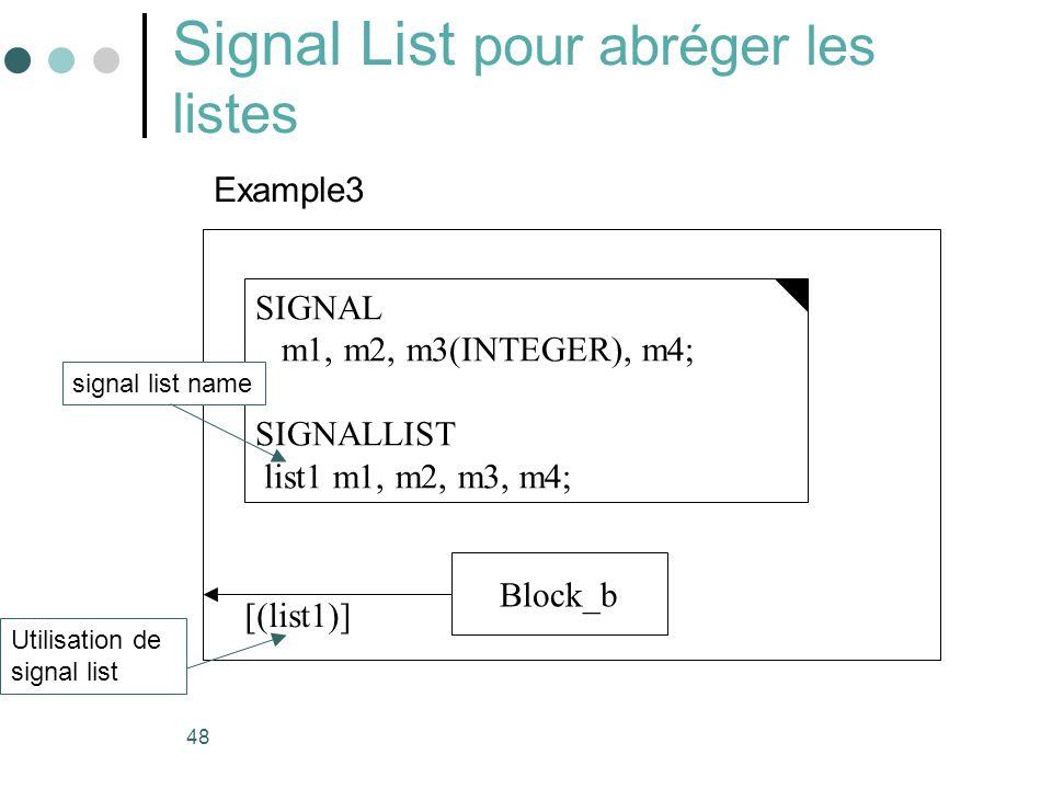 48 Signal List pour abréger les listes SIGNAL m1, m2, m3(INTEGER), m4; SIGNALLIST list1 m1, m2, m3, m4; Example3 signal list name Block_b [(list1)] Utilisation de signal list