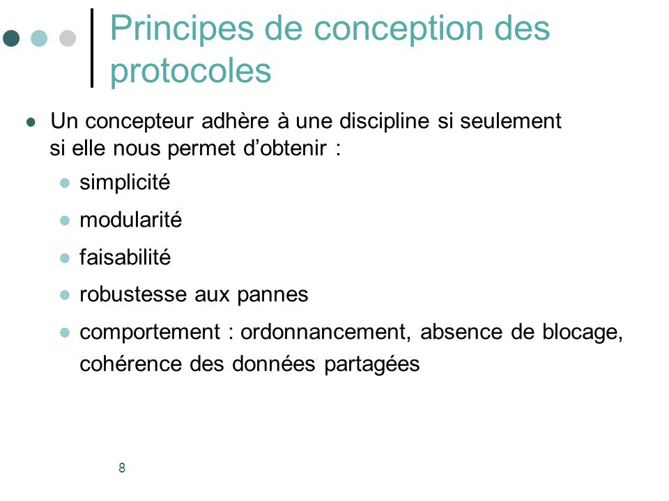8 Principes de conception des protocoles Un concepteur adhère à une discipline si seulement si elle nous permet dobtenir : simplicité modularité faisabilité robustesse aux pannes comportement : ordonnancement, absence de blocage, cohérence des données partagées