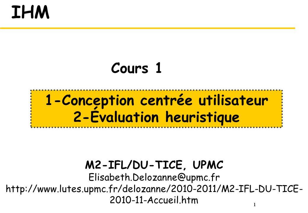 1 IHM M2-IFL/DU-TICE, UPMC Elisabeth.Delozanne@upmc.fr http://www.lutes.upmc.fr/delozanne/2010-2011/M2-IFL-DU-TICE- 2010-11-Accueil.htm 1-Conception centrée utilisateur 2-Évaluation heuristique Cours 1