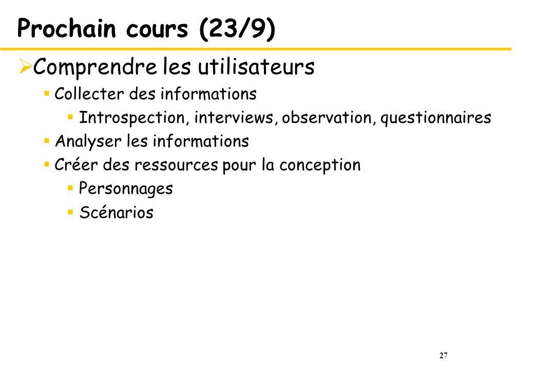 27 Prochain cours (23/9) Comprendre les utilisateurs Collecter des informations Introspection, interviews, observation, questionnaires Analyser les in