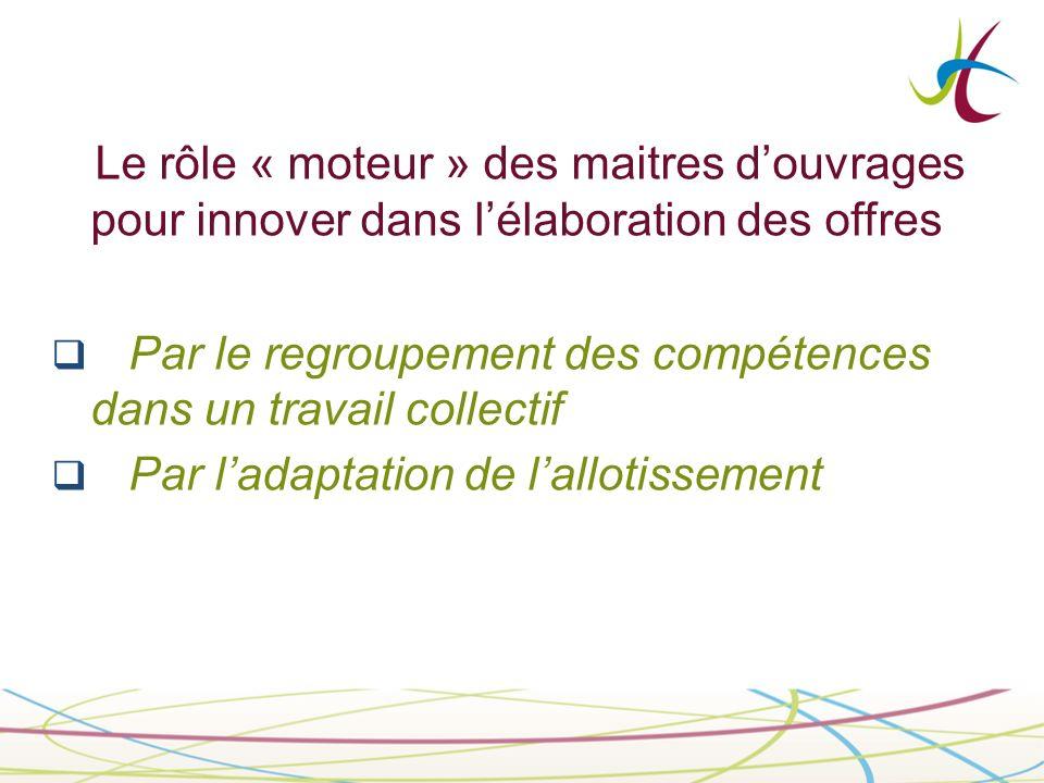 Le rôle « moteur » des maitres douvrages pour innover dans lélaboration des offres Par le regroupement des compétences dans un travail collectif Par ladaptation de lallotissement