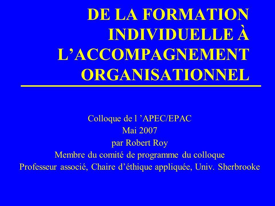 DE LA FORMATION INDIVIDUELLE À LACCOMPAGNEMENT ORGANISATIONNEL Colloque de l APEC/EPAC Mai 2007 par Robert Roy Membre du comité de programme du colloq